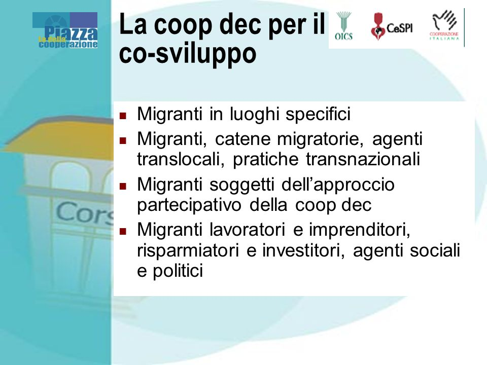 La coop dec per il co-sviluppo Migranti in luoghi specifici Migranti, catene migratorie, agenti translocali, pratiche transnazionali Migranti soggetti
