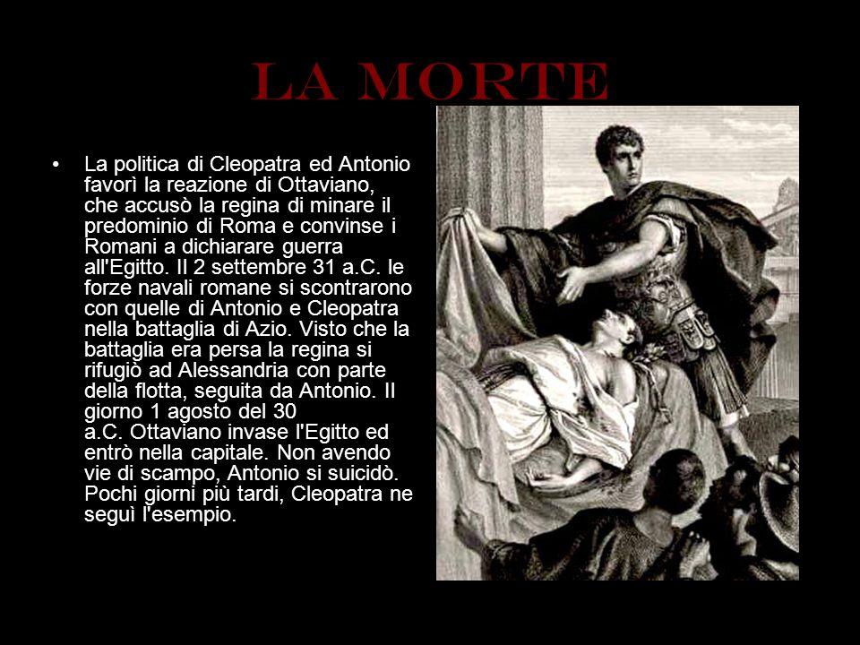 La morte La politica di Cleopatra ed Antonio favorì la reazione di Ottaviano, che accusò la regina di minare il predominio di Roma e convinse i Romani
