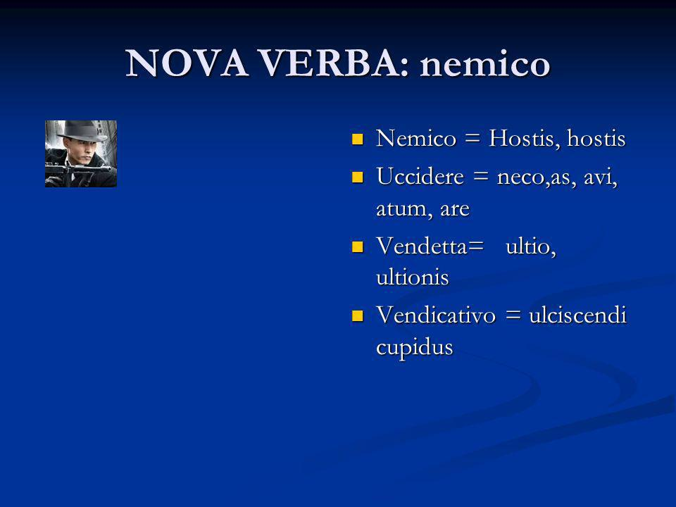 NOVA VERBA: nemico Nemico = Hostis, hostis Uccidere = neco,as, avi, atum, are Vendetta= ultio, ultionis Vendicativo = ulciscendi cupidus