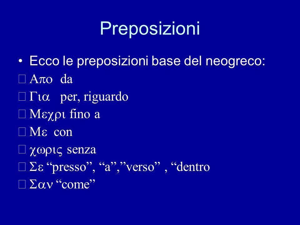 Preposizioni Ecco le preposizioni base del neogreco: da per, riguardo fino a con senza presso, a,verso, dentro come