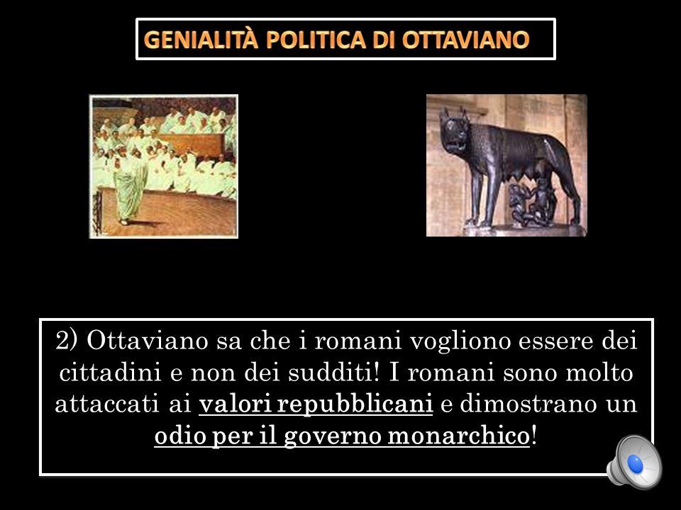 2) Ottaviano sa che i romani vogliono essere dei cittadini e non dei sudditi! I romani sono molto attaccati ai valori repubblicani e dimostrano un odi