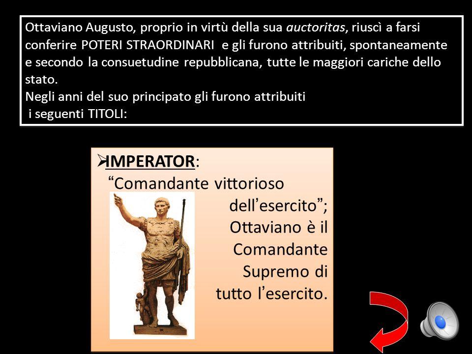 IMPERATOR: Comandante vittorioso dell esercito ; Ottaviano è il Comandante Supremo di tutto l esercito. IMPERATOR: Comandante vittorioso dell esercito