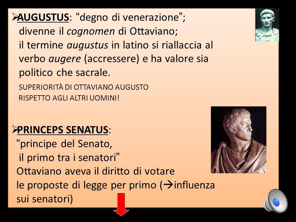 AUGUSTUS: degno di venerazione ; divenne il cognomen di Ottaviano; il termine augustus in latino si riallaccia al verbo augere (accressere) e ha valor
