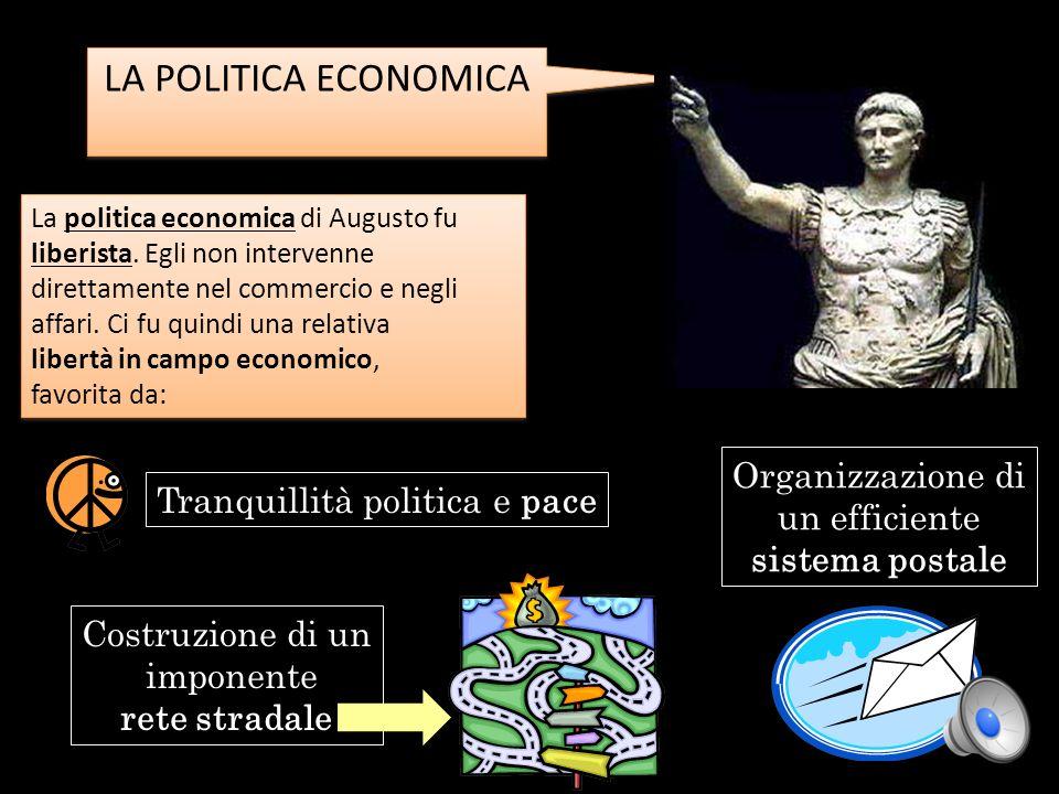 LA POLITICA ECONOMICA La politica economica di Augusto fu liberista. Egli non intervenne direttamente nel commercio e negli affari. Ci fu quindi una r