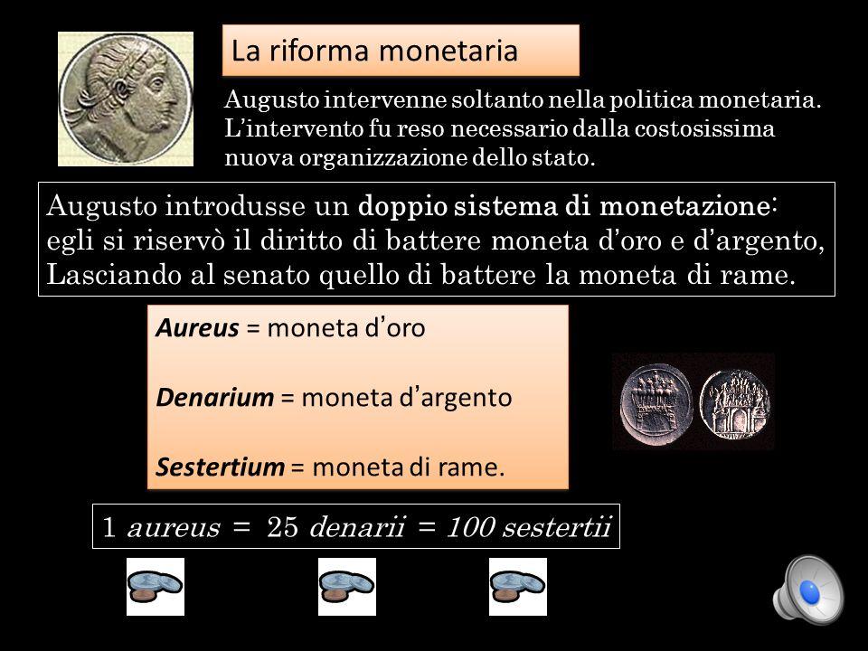 La riforma monetaria 1 aureus = 25 denarii = 100 sestertii Augusto introdusse un doppio sistema di monetazione: egli si riservò il diritto di battere
