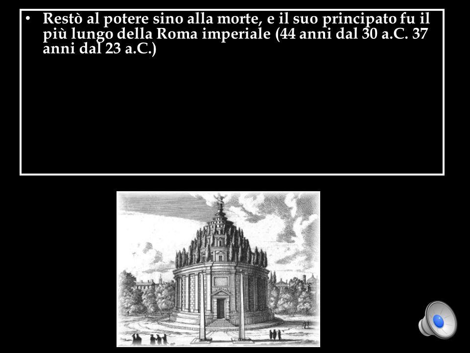 Restò al potere sino alla morte, e il suo principato fu il più lungo della Roma imperiale (44 anni dal 30 a.C. 37 anni dal 23 a.C.)