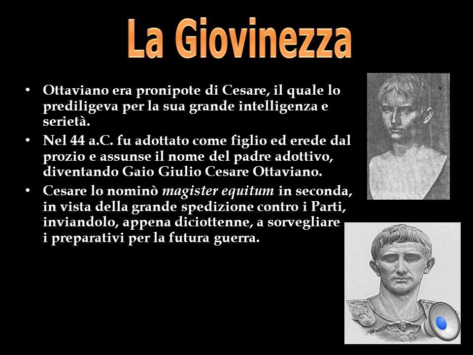 Ottaviano era pronipote di Cesare, il quale lo prediligeva per la sua grande intelligenza e serietà. Nel 44 a.C. fu adottato come figlio ed erede dal