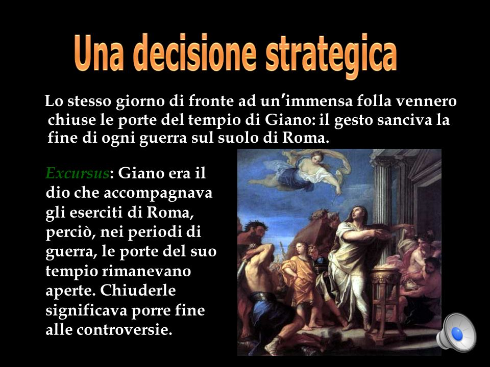 Lo stesso giorno di fronte ad un immensa folla vennero chiuse le porte del tempio di Giano: il gesto sanciva la fine di ogni guerra sul suolo di Roma.