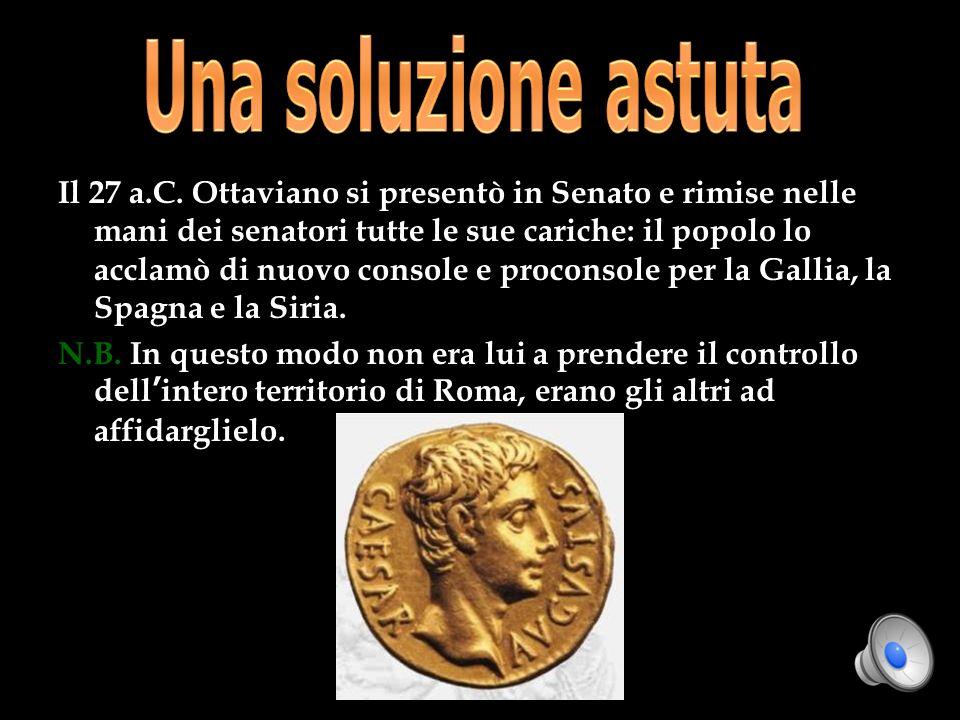 Il 27 a.C. Ottaviano si presentò in Senato e rimise nelle mani dei senatori tutte le sue cariche: il popolo lo acclamò di nuovo console e proconsole p