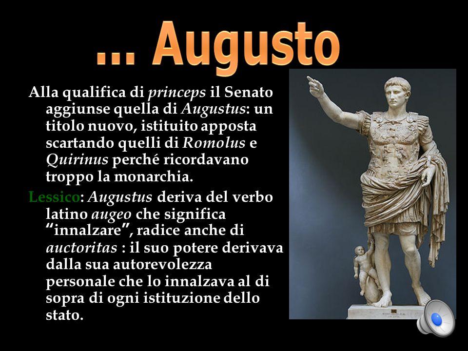 Alla qualifica di princeps il Senato aggiunse quella di Augustus : un titolo nuovo, istituito apposta scartando quelli di Romolus e Quirinus perché ri