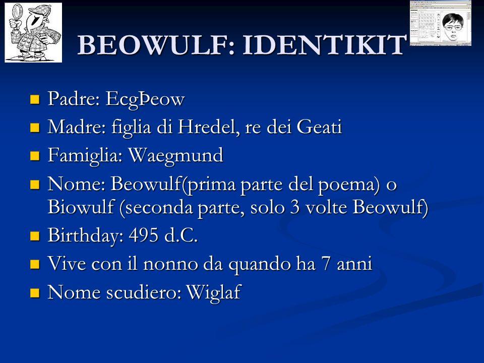 BEOWULF: IDENTIKIT Padre: EcgÞeow Padre: EcgÞeow Madre: figlia di Hredel, re dei Geati Madre: figlia di Hredel, re dei Geati Famiglia: Waegmund Famigl