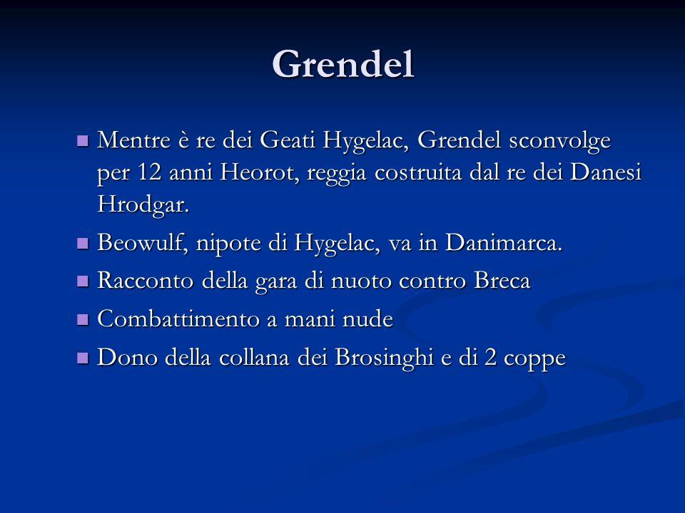 Grendel Mentre è re dei Geati Hygelac, Grendel sconvolge per 12 anni Heorot, reggia costruita dal re dei Danesi Hrodgar. Mentre è re dei Geati Hygelac
