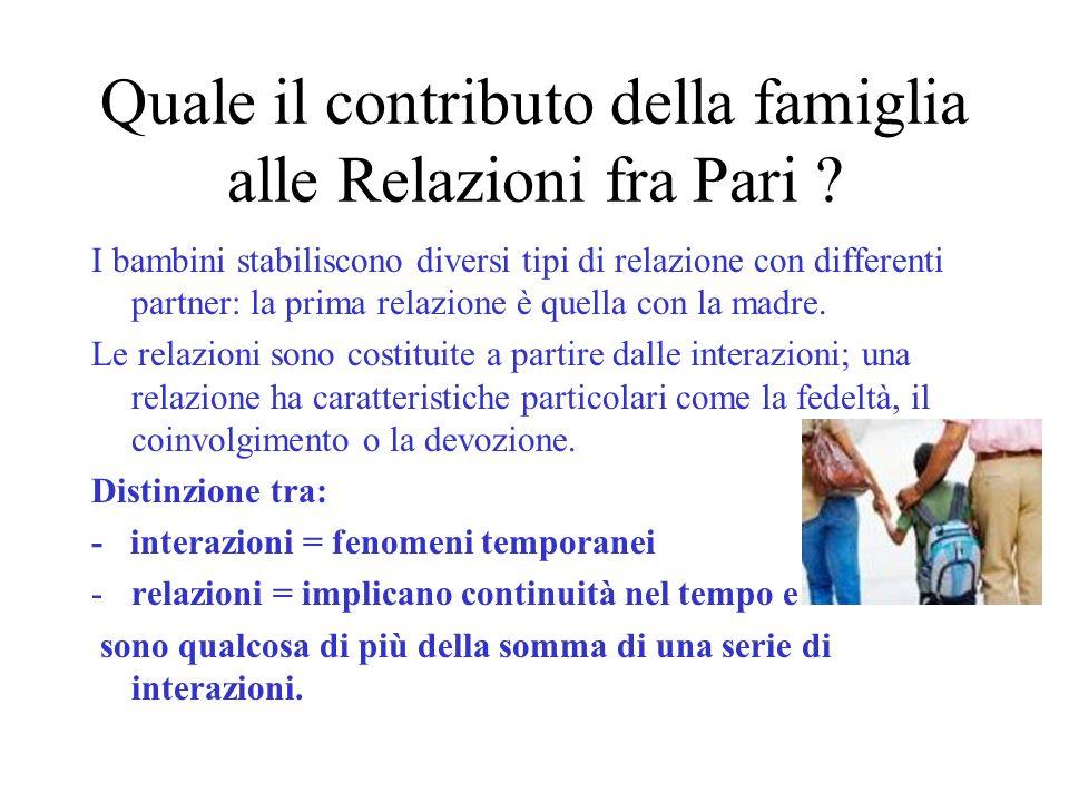 Quale il contributo della famiglia alle Relazioni fra Pari ? I bambini stabiliscono diversi tipi di relazione con differenti partner: la prima relazio