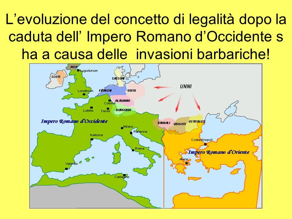 Levoluzione del concetto di legalità dopo la caduta dell Impero Romano dOccidente s ha a causa delle invasioni barbariche!