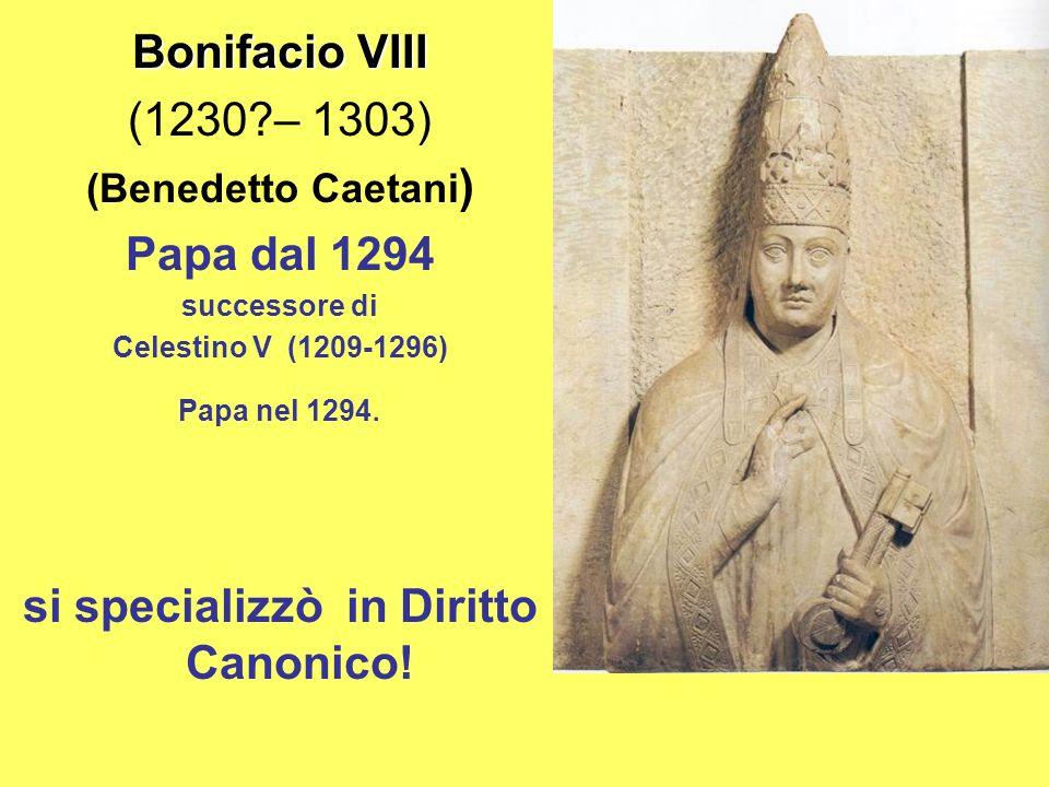 Bonifacio VIII (1230?– 1303) (Benedetto Caetani ) Papa dal 1294 successore di Celestino V (1209-1296) Papa nel 1294.