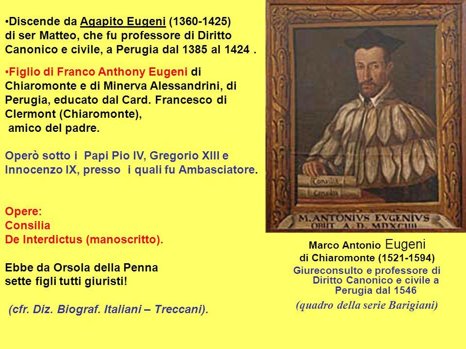 Marco Antonio Eugeni di Chiaromonte (1521-1594) Giureconsulto e professore di Diritto Canonico e civile a Perugia dal 1546 (quadro della serie Barigiani) Discende da Agapito Eugeni (1360-1425) di ser Matteo, che fu professore di Diritto Canonico e civile, a Perugia dal 1385 al 1424.