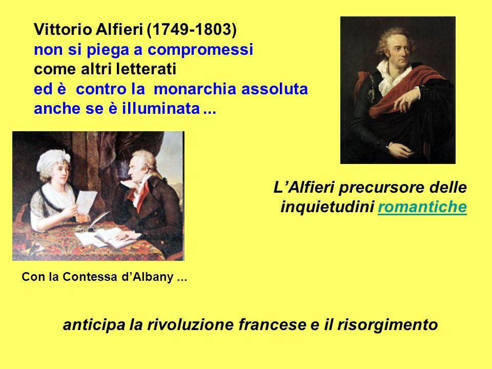 Vittorio Alfieri (1749-1803) non si piega a compromessi come altri letterati ed è contro la monarchia assoluta anche se è illuminata...