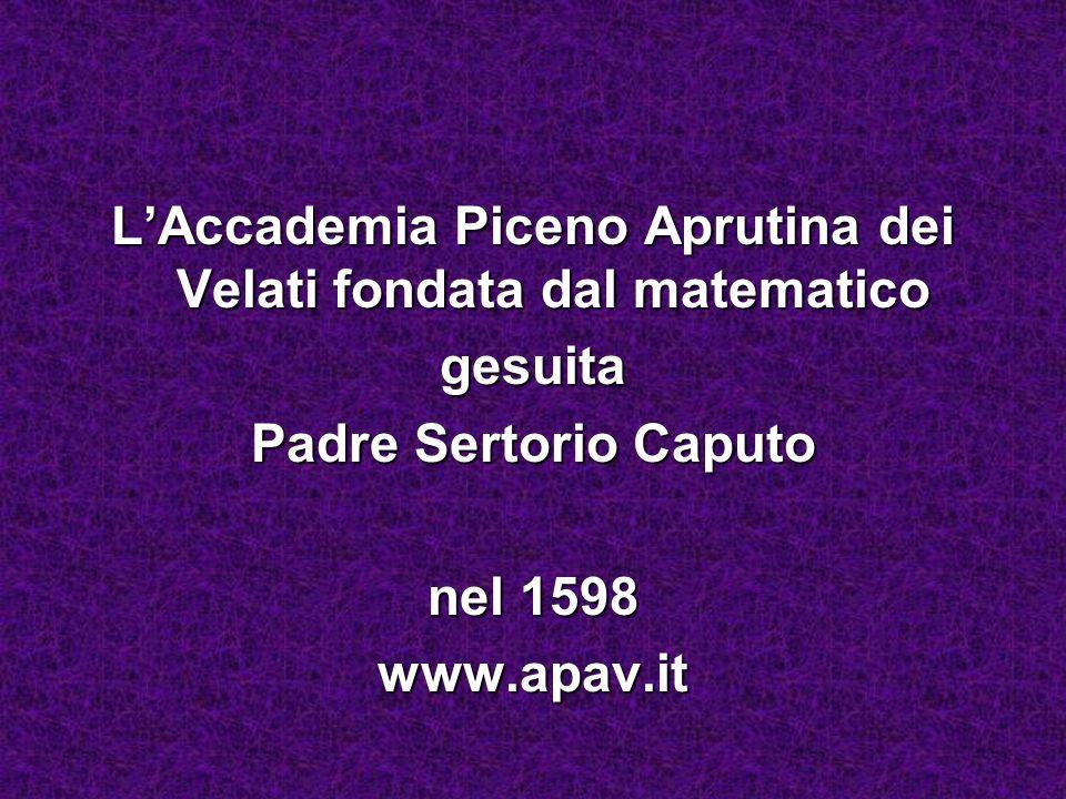 LAccademia Piceno Aprutina dei Velati fondata dal matematico gesuita Padre Sertorio Caputo nel 1598 www.apav.it
