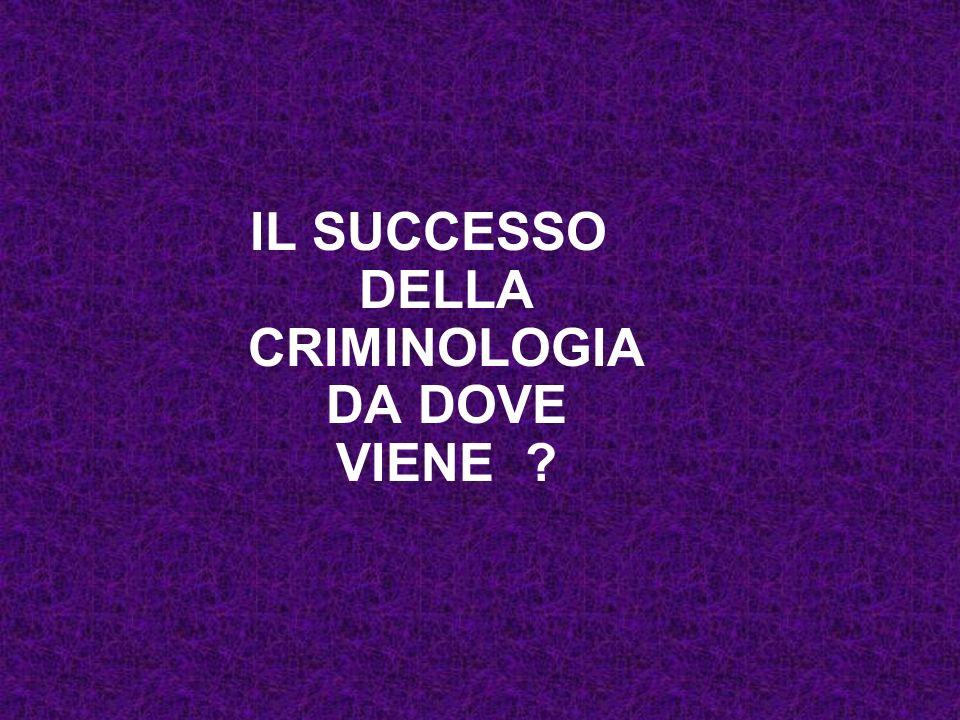 IL SUCCESSO DELLA CRIMINOLOGIA DA DOVE VIENE ?