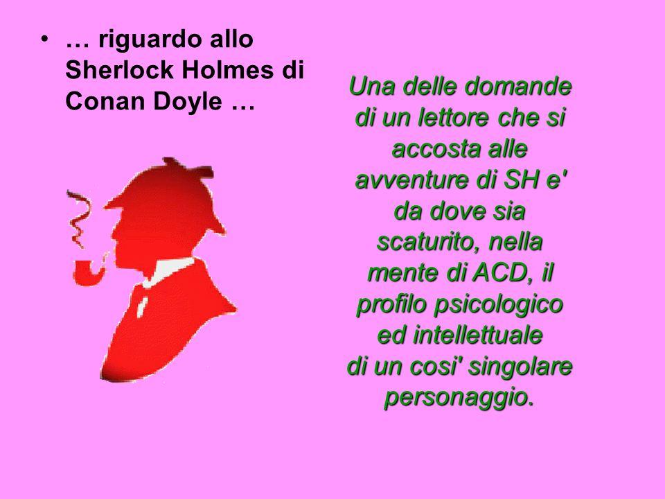 … riguardo allo Sherlock Holmes di Conan Doyle … Una delle domande di un lettore che si accosta alle avventure di SH e da dove sia scaturito, nella mente di ACD, il profilo psicologico ed intellettuale di un cosi singolare personaggio.