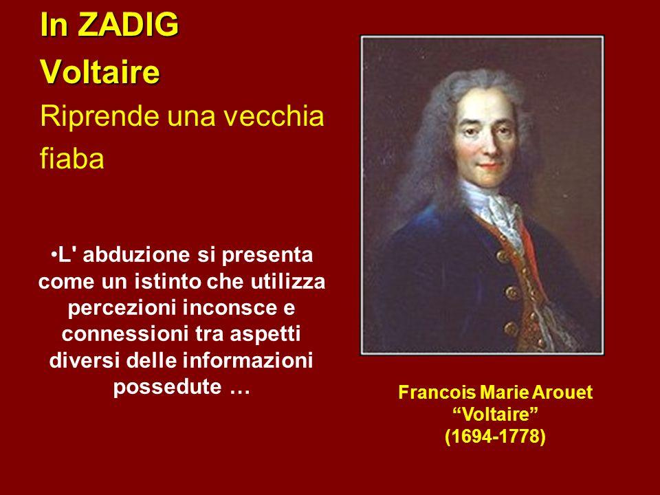 In ZADIG Voltaire Riprende una vecchia fiaba Francois Marie Arouet Voltaire (1694-1778) L abduzione si presenta come un istinto che utilizza percezioni inconsce e connessioni tra aspetti diversi delle informazioni possedute …
