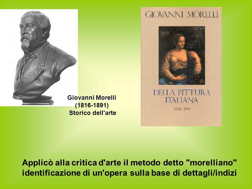 Applicò alla critica d arte il metodo detto morelliano identificazione di un opera sulla base di dettagli/indizi Giovanni Morelli (1816-1891) Storico dell arte