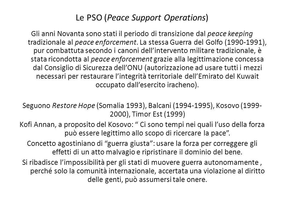 Le PSO (Peace Support Operations) Gli anni Novanta sono stati il periodo di transizione dal peace keeping tradizionale al peace enforcement. La stessa