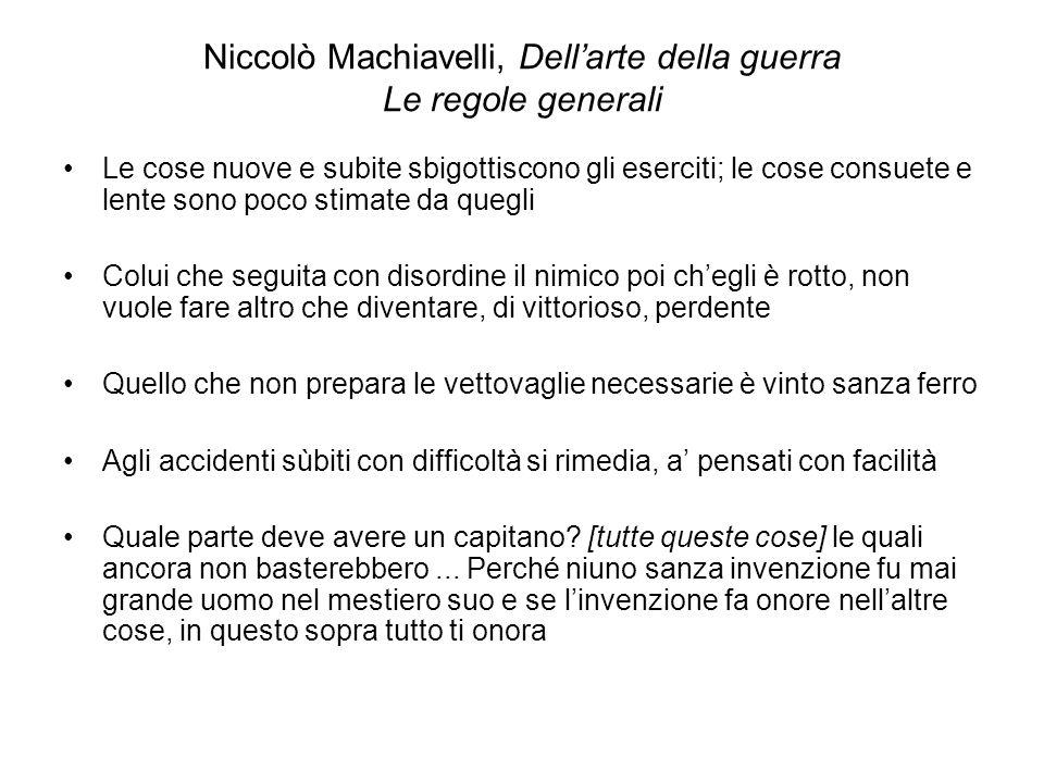 Niccolò Machiavelli, Dellarte della guerra Le regole generali Le cose nuove e subite sbigottiscono gli eserciti; le cose consuete e lente sono poco st