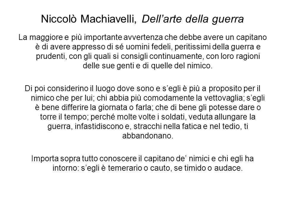 Niccolò Machiavelli, Dellarte della guerra Sopra tutto ti debbi guardare di non condurre lesercito ad azzuffarsi che tema o che in alcun modo diffidi della vittoria: perché il maggior segno di perdere è quando non si crede di poter vincere.
