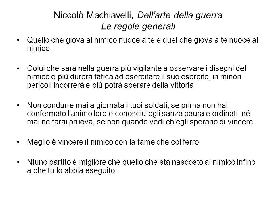 Niccolò Machiavelli, Dellarte della guerra Le regole generali Quello che giova al nimico nuoce a te e quel che giova a te nuoce al nimico Colui che sa