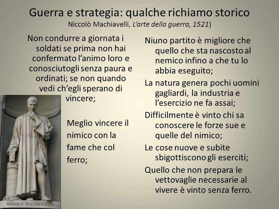 Guerra e strategia: qualche richiamo storico Niccolò Machiavelli, Larte della guerra, 1521) Non condurre a giornata i soldati se prima non hai conferm