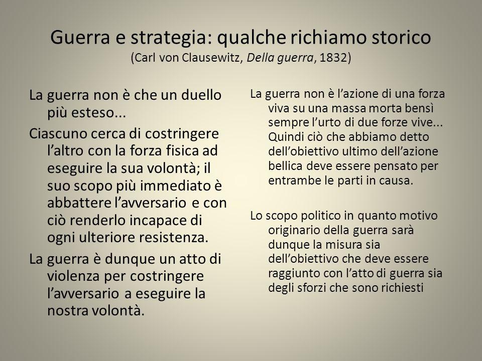 Guerra e strategia: qualche richiamo storico (Carl von Clausewitz, Della guerra, 1832) La guerra non è che un duello più esteso... Ciascuno cerca di c