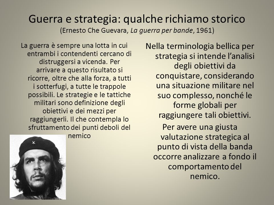 Guerra e strategia: qualche richiamo storico (Ernesto Che Guevara, La guerra per bande, 1961) La guerra è sempre una lotta in cui entrambi i contendenti cercano di distruggersi a vicenda.