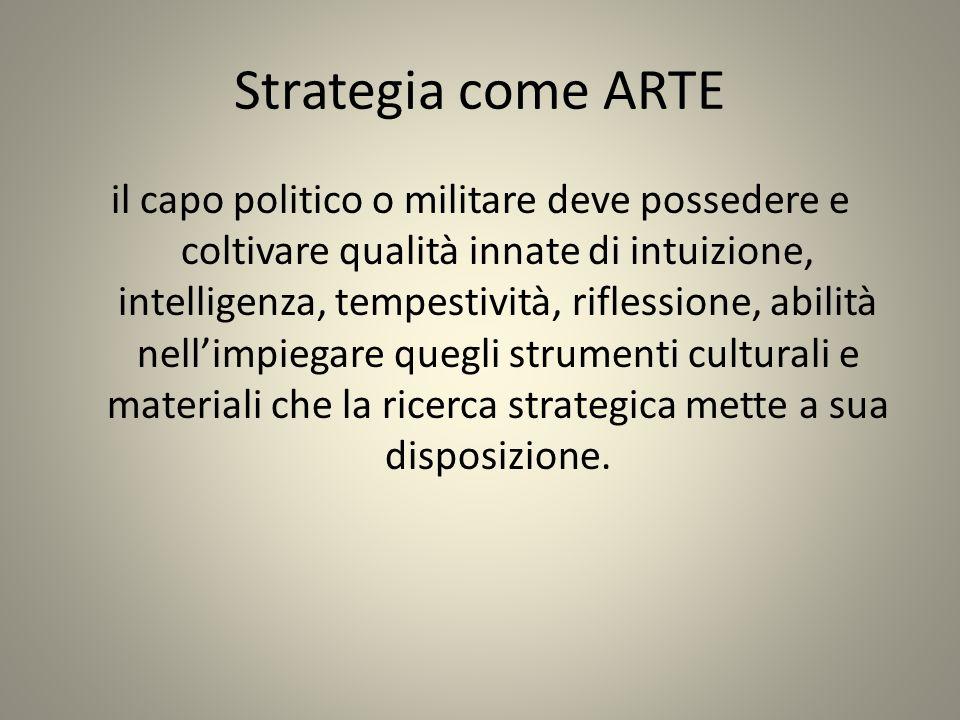 Strategia come ARTE il capo politico o militare deve possedere e coltivare qualità innate di intuizione, intelligenza, tempestività, riflessione, abil
