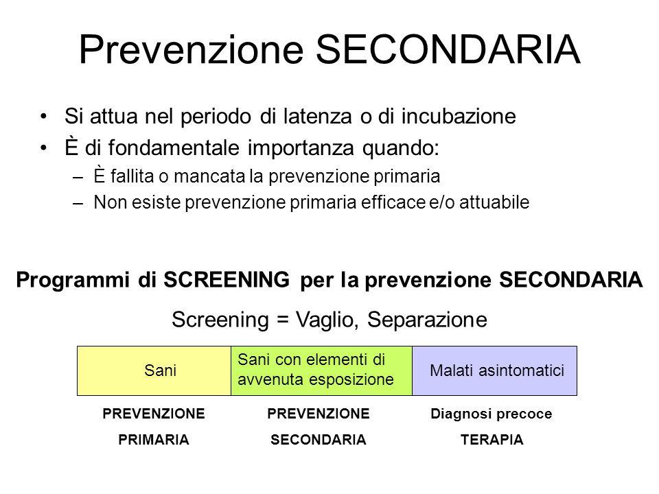 Prevenzione SECONDARIA Si attua nel periodo di latenza o di incubazione È di fondamentale importanza quando: –È fallita o mancata la prevenzione prima