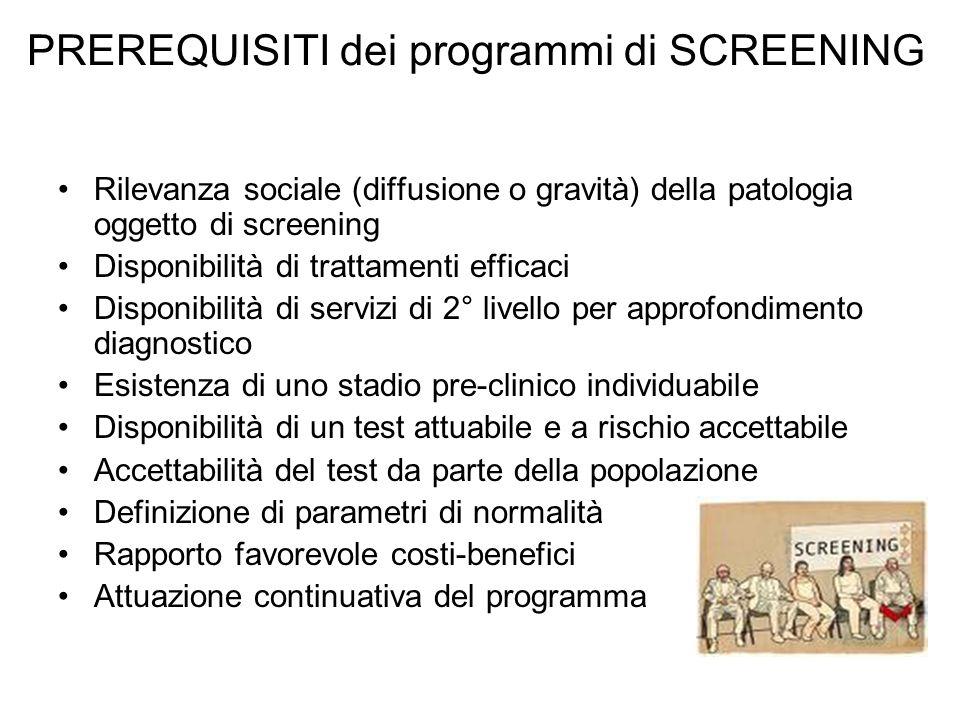 PREREQUISITI dei programmi di SCREENING Rilevanza sociale (diffusione o gravità) della patologia oggetto di screening Disponibilità di trattamenti eff