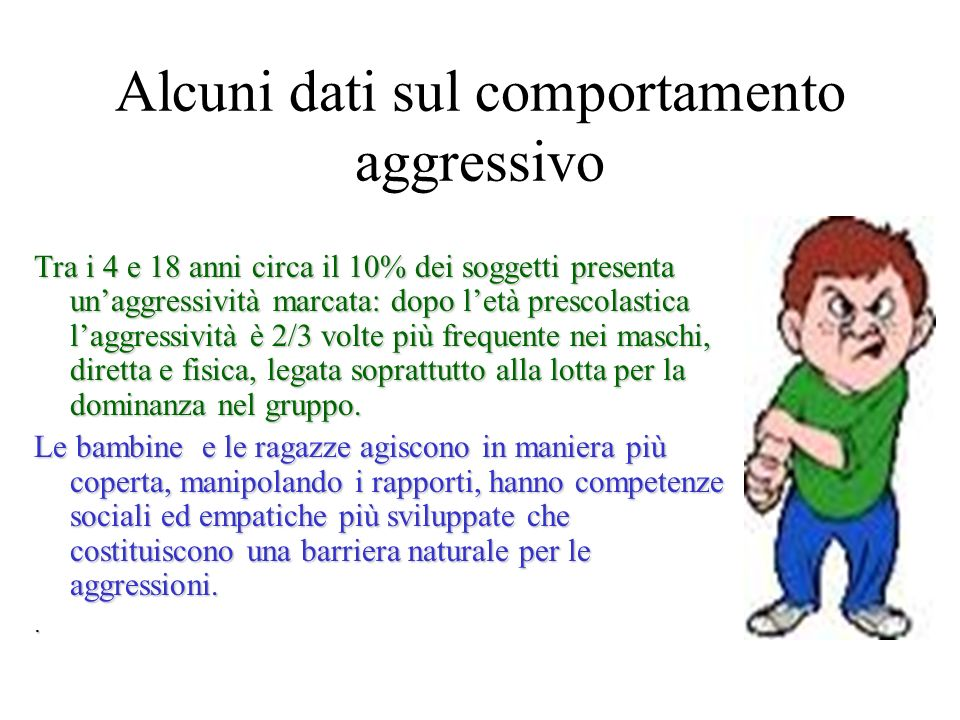 Alcuni dati sul comportamento aggressivo Tra i 4 e 18 anni circa il 10% dei soggetti presenta unaggressività marcata: dopo letà prescolastica laggress
