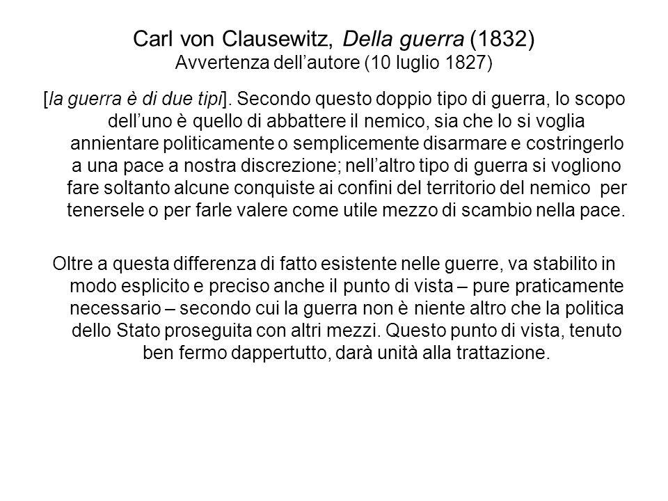 Carl von Clausewitz, Della guerra (1832) Avvertenza dellautore (10 luglio 1827) [la guerra è di due tipi]. Secondo questo doppio tipo di guerra, lo sc