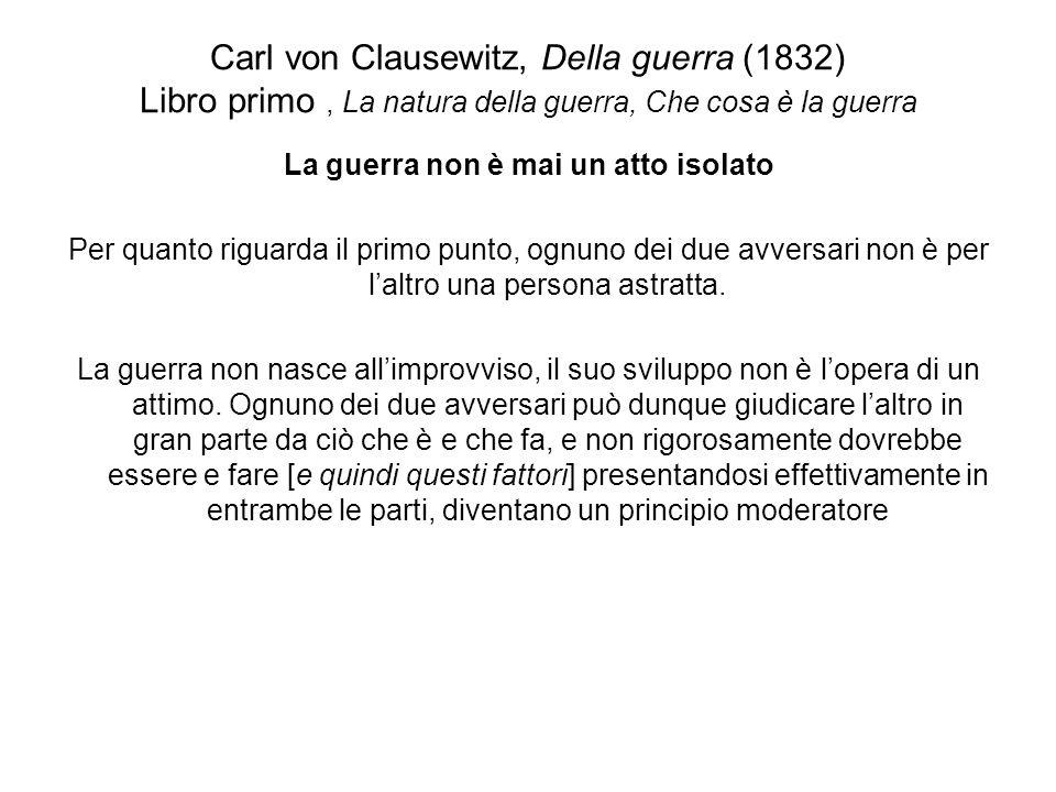 Carl von Clausewitz, Della guerra (1832) Libro primo, La natura della guerra, Che cosa è la guerra La guerra non è mai un atto isolato Per quanto rigu