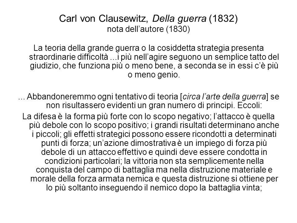 Carl von Clausewitz, Della guerra (1832) nota dellautore (1830) Il successo maggiore è sempre quello ottenuto con una vittoria in battaglia; il passare da una linea e da una direzione allaltra può essere considerato solo un male necessario; laccerchiamento può giustificarsi soltanto con la superiorità propria o con quella della propria linea di collegamento e di ripiegamento rispetto a quella dellavversario; lattacco ai fianchi è condizionato dalle medesime circostanze; ogni attacco progredendo si indebolisce.
