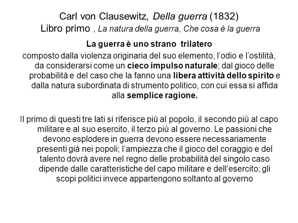 Carl von Clausewitz, Della guerra (1832) Libro primo, La natura della guerra, Che cosa è la guerra La guerra è uno strano trilatero composto dalla vio