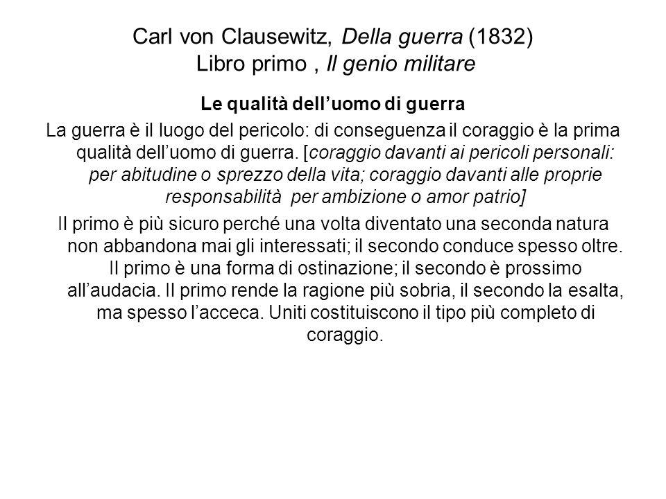 Carl von Clausewitz, Della guerra (1832) Libro primo, Il genio militare Le qualità delluomo di guerra La guerra è il luogo del pericolo: di conseguenz