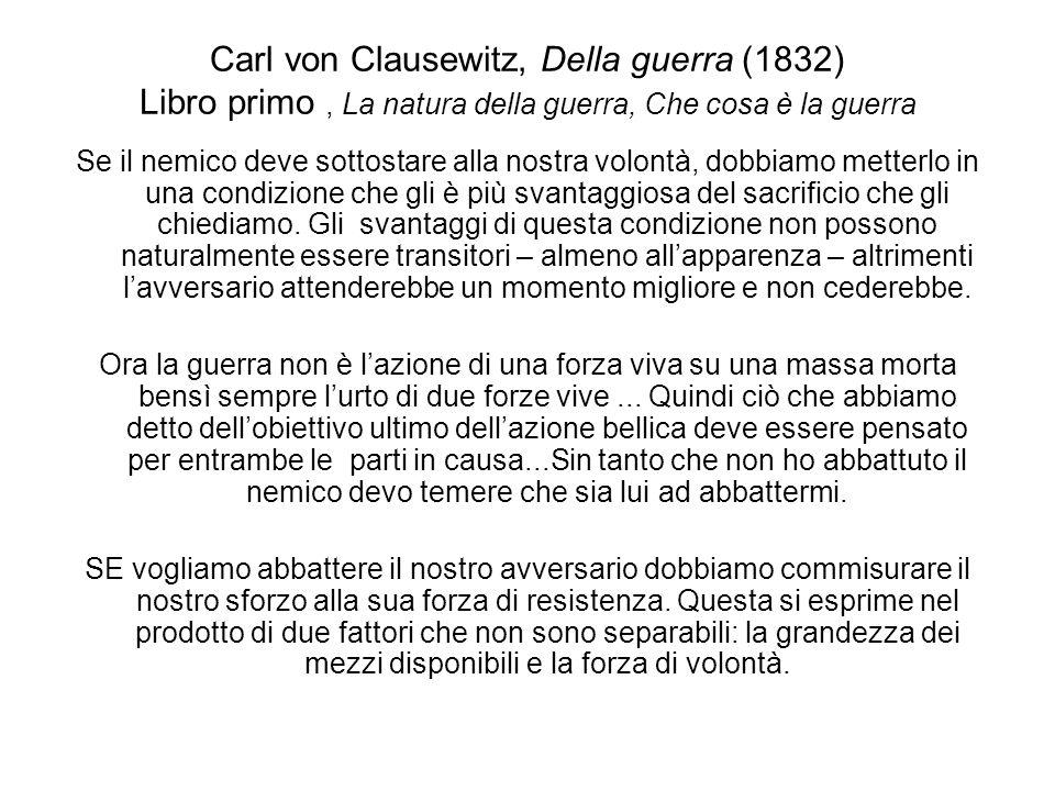 Carl von Clausewitz, Della guerra (1832) Libro primo, La natura della guerra, Che cosa è la guerra La guerra di una comunità – di popoli interi e segnatamente di popoli civili – viene fuori sempre da una situazione politica e viene suscitata soltanto da un motivo politico.