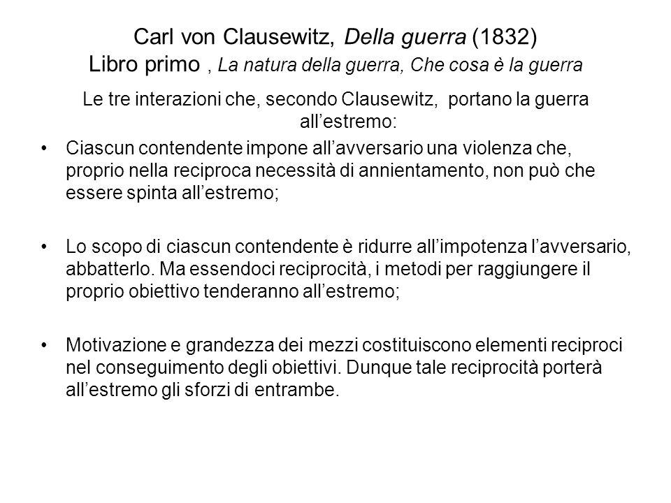 Carl von Clausewitz, Della guerra (1832) Libro primo, La natura della guerra, Che cosa è la guerra Vediamo dunque che la guerra non è semplicemente un atto politico, ma un vero strumento politico, una continuazione dellinterscambio politico, una prosecuzione dello stesso con altri mezzi.