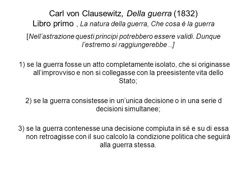 Carl von Clausewitz, Della guerra (1832) Libro primo, La natura della guerra, Che cosa è la guerra La guerra non è mai un atto isolato Per quanto riguarda il primo punto, ognuno dei due avversari non è per laltro una persona astratta.