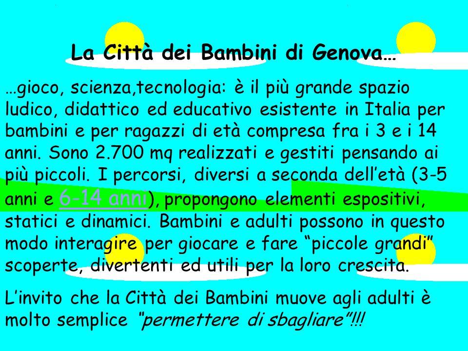 La Città dei Bambini di Genova… …gioco, scienza,tecnologia: è il più grande spazio ludico, didattico ed educativo esistente in Italia per bambini e per ragazzi di età compresa fra i 3 e i 14 anni.