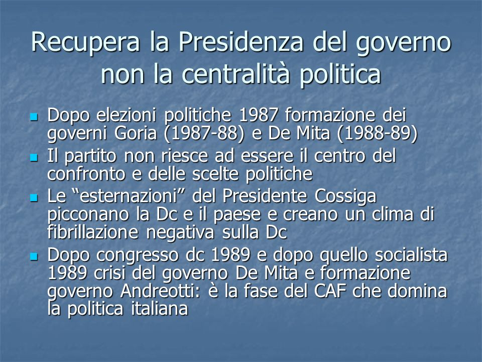 Recupera la Presidenza del governo non la centralità politica Dopo elezioni politiche 1987 formazione dei governi Goria (1987-88) e De Mita (1988-89)