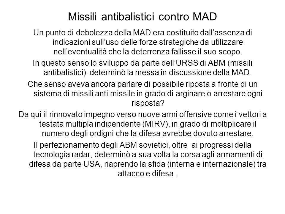 Missili antibalistici contro MAD Un punto di debolezza della MAD era costituito dallassenza di indicazioni sulluso delle forze strategiche da utilizzare nelleventualità che la deterrenza fallisse il suo scopo.