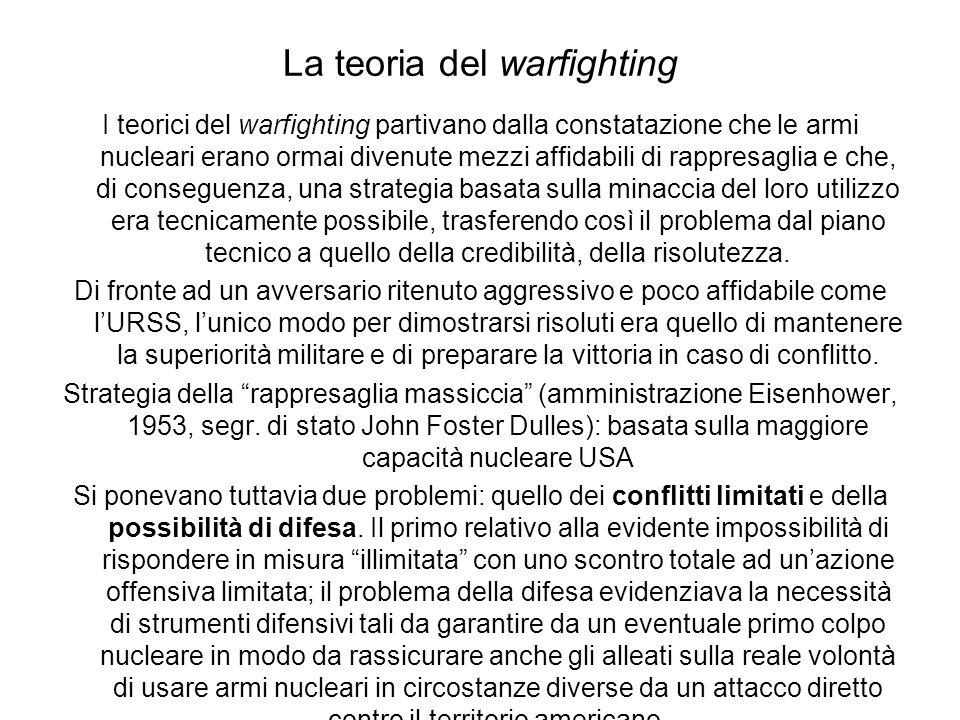 La teoria del warfighting I teorici del warfighting partivano dalla constatazione che le armi nucleari erano ormai divenute mezzi affidabili di rappresaglia e che, di conseguenza, una strategia basata sulla minaccia del loro utilizzo era tecnicamente possibile, trasferendo così il problema dal piano tecnico a quello della credibilità, della risolutezza.