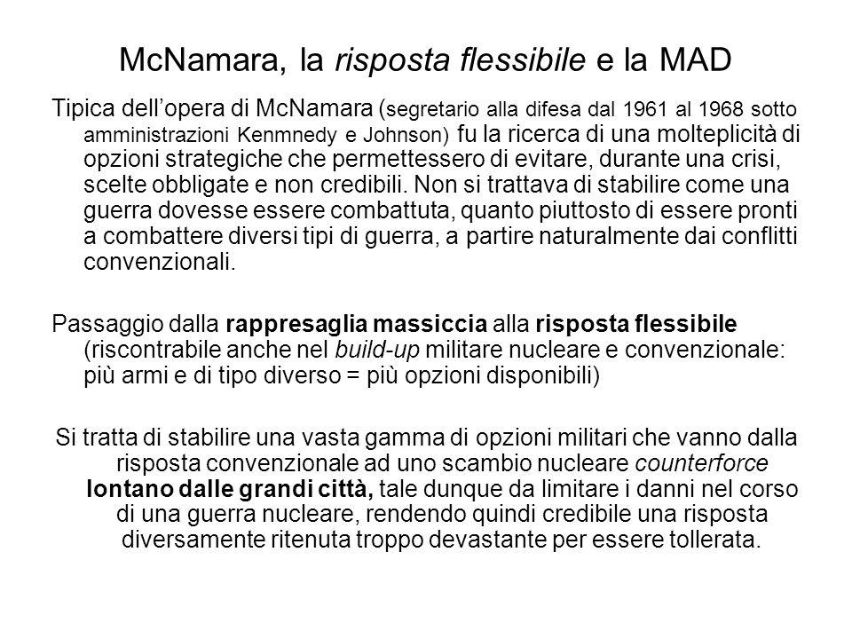 McNamara, la risposta flessibile e la MAD Tipica dellopera di McNamara ( segretario alla difesa dal 1961 al 1968 sotto amministrazioni Kenmnedy e Johnson) fu la ricerca di una molteplicità di opzioni strategiche che permettessero di evitare, durante una crisi, scelte obbligate e non credibili.